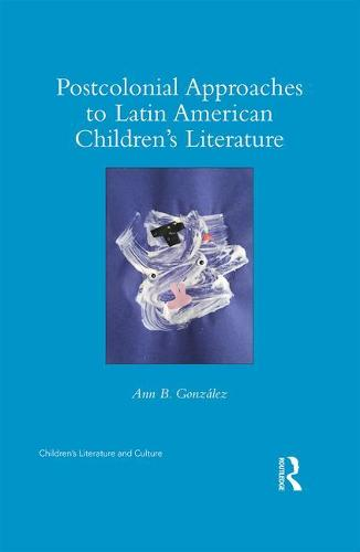 Postcolonial Approaches to Latin American Children's Literature - Children's Literature and Culture (Hardback)