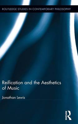 Reification and the Aesthetics of Music - Routledge Studies in Contemporary Philosophy (Hardback)