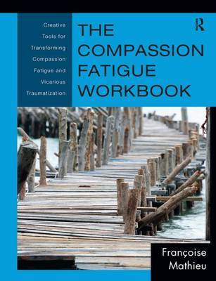 The Compassion Fatigue Workbook: Creative Tools for Transforming Compassion Fatigue and Vicarious Traumatization - Psychosocial Stress Series (Hardback)