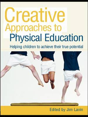 Creative Approaches to Physical Education: Helping Children to Achieve their True Potential (Hardback)
