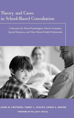 Theory and Cases in School-Based Consultation: A Resource for School Psychologists, School Counselors, Special Educators, and Other Mental Health Professionals (Hardback)