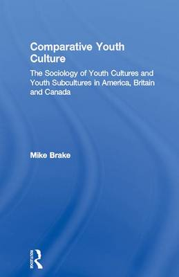 Comparative Youth Culture: The Sociology of Youth Cultures and Youth Subcultures in America, Britain and Canada (Hardback)