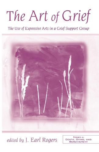 The Art of Grief: The Use of Expressive Arts in a Grief Support Group - Series in Death, Dying, and Bereavement (Hardback)