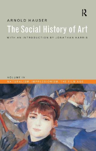 Social History of Art, Volume 4: Naturalism, Impressionism, The Film Age (Hardback)