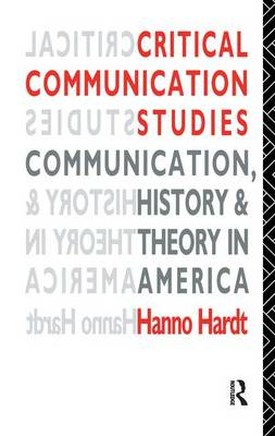 Critical Communication Studies: Essays on Communication, History and Theory in America - Communication and Society (Hardback)