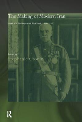 The Making of Modern Iran: State and Society under Riza Shah, 1921-1941 - Routledge/BIPS Persian Studies Series (Hardback)