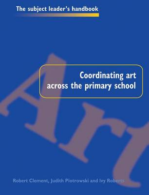 Coordinating Art Across the Primary School - Subject Leaders' Handbooks (Hardback)