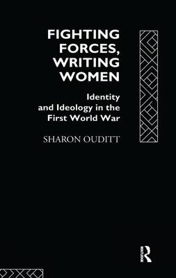 Fighting Forces, Writing Women: Identity and Ideology in the First World War (Hardback)