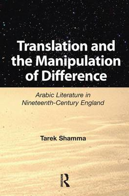 Translation and the Manipulation of Difference: Arabic Literature in Nineteenth-Century England (Hardback)