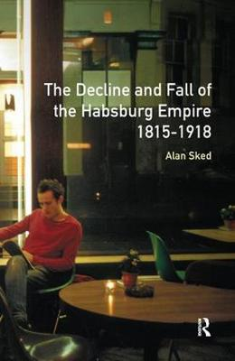 The Decline and Fall of the Habsburg Empire, 1815-1918 (Hardback)