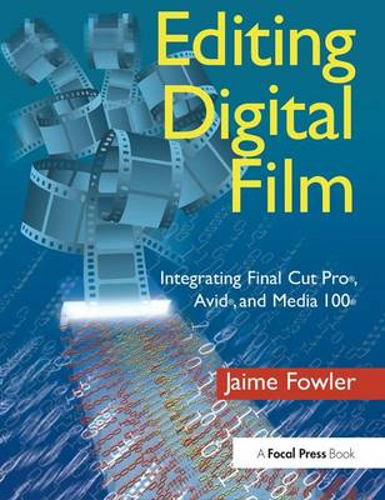 Editing Digital Film: Integrating Final Cut Pro, Avid, and Media 100 (Hardback)