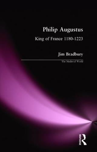 Philip Augustus: King of France 1180-1223 - The Medieval World (Hardback)