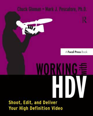 Working with HDV: Shoot, Edit, and Deliver Your High Definition Video (Hardback)