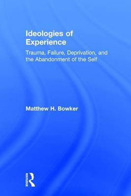 Ideologies of Experience: Trauma, Failure, Deprivation, and the Abandonment of the Self (Hardback)