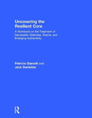 Uncovering the Resilient Core: A Workbook on the Treatment of Narcissistic Defenses, Shame, and Emerging Authenticity (Hardback)