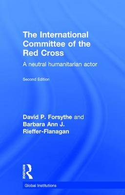 The International Committee of the Red Cross: A Neutral Humanitarian Actor - Global Institutions (Hardback)