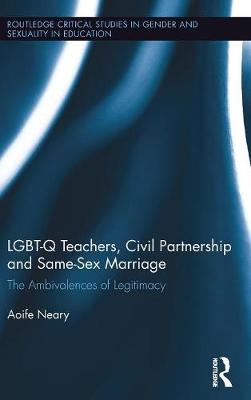 LGBT-Q Teachers, Civil Partnership and Same-Sex Marriage: The Ambivalences of Legitimacy - Routledge Critical Studies in Gender and Sexuality in Education (Hardback)