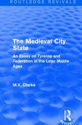 The Medieval City State: An Essay on Tyranny and Federation in the Later Middle Ages (Hardback)