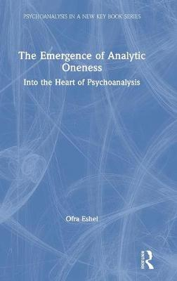 Into the Heart of Psychoanalysis: The Emergence of Analytic Oneness - Psychoanalysis in a New Key Book Series (Hardback)