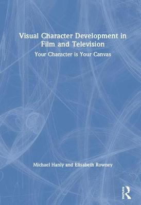 Visual Character Development in Film and Television: Your Character is Your Canvas (Hardback)