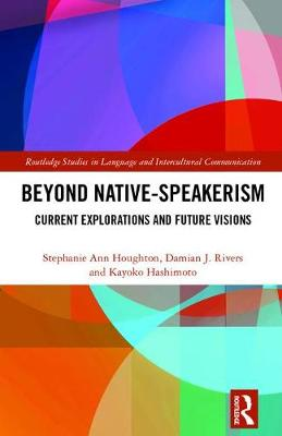 Beyond Native-Speakerism: Current Explorations and Future Visions - Routledge Studies in Language and Intercultural Communication (Hardback)