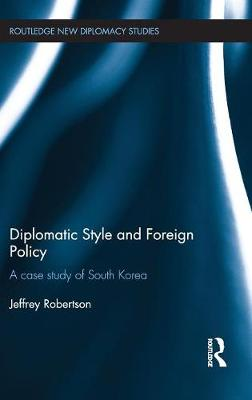 Diplomatic Style and Foreign Policy: A Case Study of South Korea - Routledge New Diplomacy Studies (Hardback)