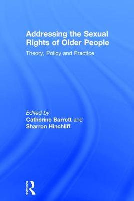 Addressing the Sexual Rights of Older People: Theory, Policy and Practice (Hardback)