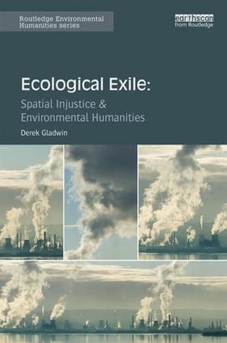 Ecological Exile: Spatial Injustice and Environmental Humanities - Routledge Environmental Humanities (Hardback)