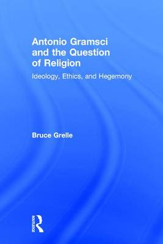 Antonio Gramsci and the Question of Religion: Ideology, Ethics, and Hegemony (Hardback)