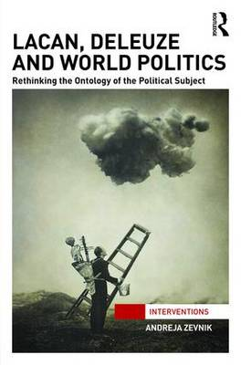 Lacan, Deleuze and World Politics: Rethinking the Ontology of the Political Subject - Interventions (Hardback)