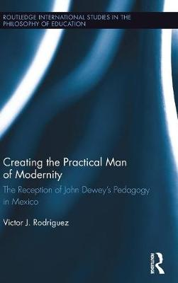 Creating the Practical Man of Modernity: The Reception of John Dewey's Pedagogy in Mexico - Routledge International Studies in the Philosophy of Education (Hardback)