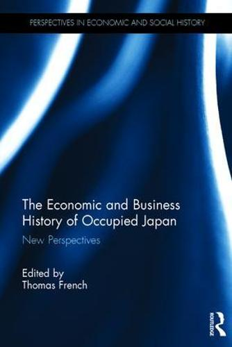 The Economic and Business History of Occupied Japan: New Perspectives - Perspectives in Economic and Social History (Hardback)