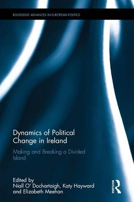 Dynamics of Political Change in Ireland: Making and Breaking a Divided Island - Routledge Advances in European Politics (Hardback)
