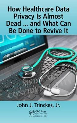 How Healthcare Data Privacy Is Almost Dead ... and What Can Be Done to Revive It! (Hardback)