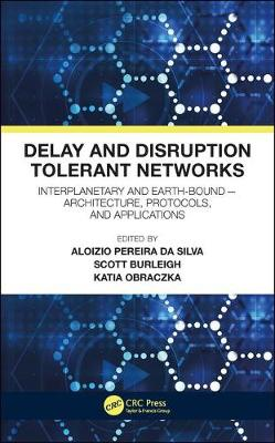 Delay and Disruption Tolerant Networks: Interplanetary and Earth-Bound --  Architecture, Protocols, and Applications (Hardback)