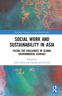 Social Work and Sustainability in Asia: Facing the Challenges of Global Environmental Changes - Routledge Advances in Asia-Pacific Studies (Hardback)