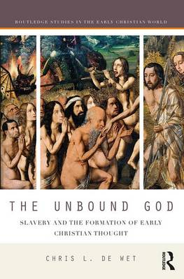 The Unbound God: Slavery and the Formation of Early Christian Thought - Routledge Studies in the Early Christian World (Hardback)