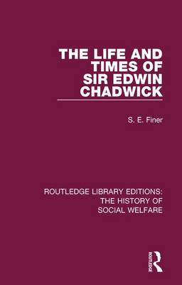 The Life and Times of Sir Edwin Chadwick - Routledge Library Editions: The History of Social Welfare 2 (Paperback)