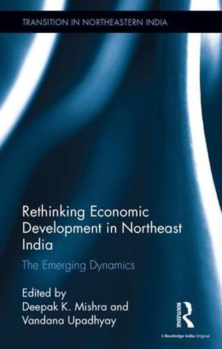 Rethinking Economic Development in Northeast India: The Emerging Dynamics - Transition in Northeastern India (Hardback)