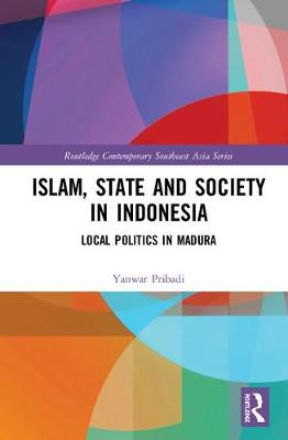 Islam, State and Society in Indonesia: Local Politics in Madura - Routledge Contemporary Southeast Asia Series (Hardback)