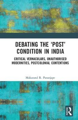 Debating the 'Post' Condition in India: Critical Vernaculars, Unauthorized Modernities, Post-Colonial Contentions (Hardback)