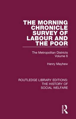 The Morning Chronicle Survey of Labour and the Poor: The Metropolitan Districts Volume 6 - Routledge Library Editions: The History of Social Welfare 23 (Paperback)