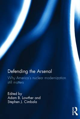 Defending the Arsenal: Why America's Nuclear Modernization Still Matters (Hardback)