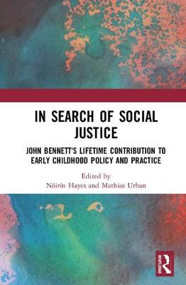 In Search of Social Justice: John Bennett's Lifetime Contribution to Early Childhood Policy and Practice (Hardback)