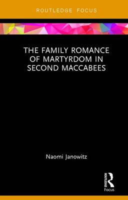 The Family Romance of Martyrdom in Second Maccabees - Routledge Focus on Biblical Studies (Hardback)