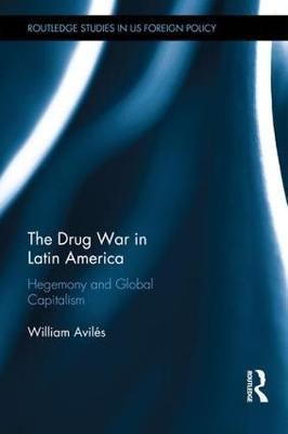 The Drug War in Latin America: Hegemony and Global Capitalism - Routledge Studies in US Foreign Policy (Hardback)