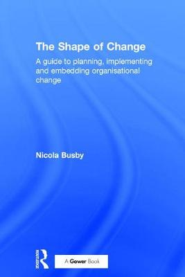 The Shape of Change: A guide to planning, implementing and embedding organisational change (Hardback)
