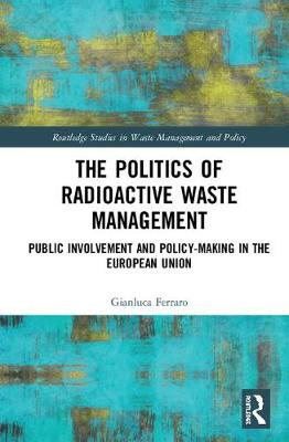 The Politics of Radioactive Waste Management: Public Involvement and Policy-Making in the European Union - Routledge Studies in Waste Management and Policy (Hardback)