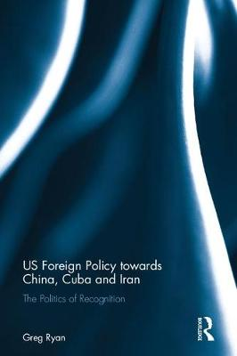 US Foreign Policy towards China, Cuba and Iran: The Politics of Recognition (Hardback)