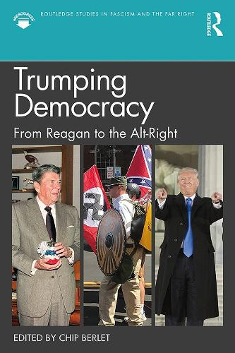 Trumping Democracy: From Reagan to the Alt-Right - Routledge Studies in Fascism and the Far Right (Hardback)